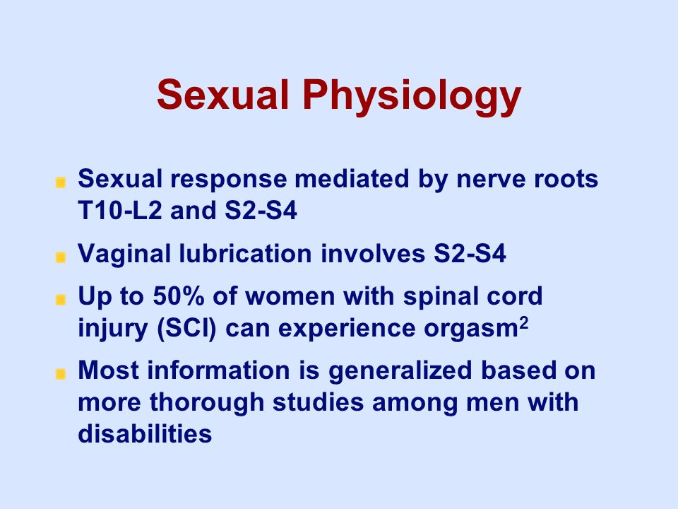 Sexual Physiology Sexual response mediated by nerve roots T10-L2 and S2-S4 Vaginal lubrication involves S2-S4 Up to 50% of women with spinal cord inju