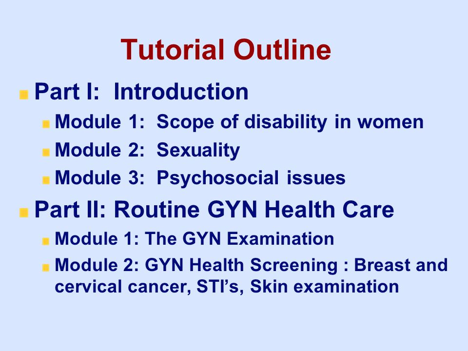 Tutorial Outline Part I: Introduction Module 1: Scope of disability in women Module 2: Sexuality Module 3: Psychosocial issues Part II: Routine GYN He