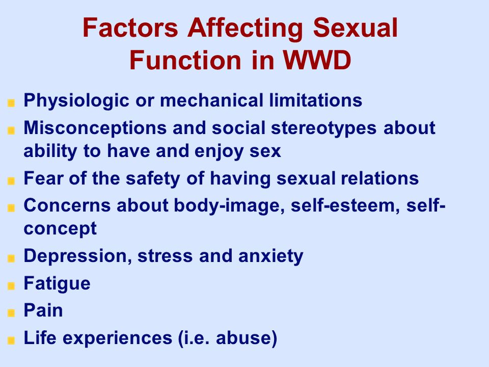 Factors Affecting Sexual Function in WWD Physiologic or mechanical limitations Misconceptions and social stereotypes about ability to have and enjoy s