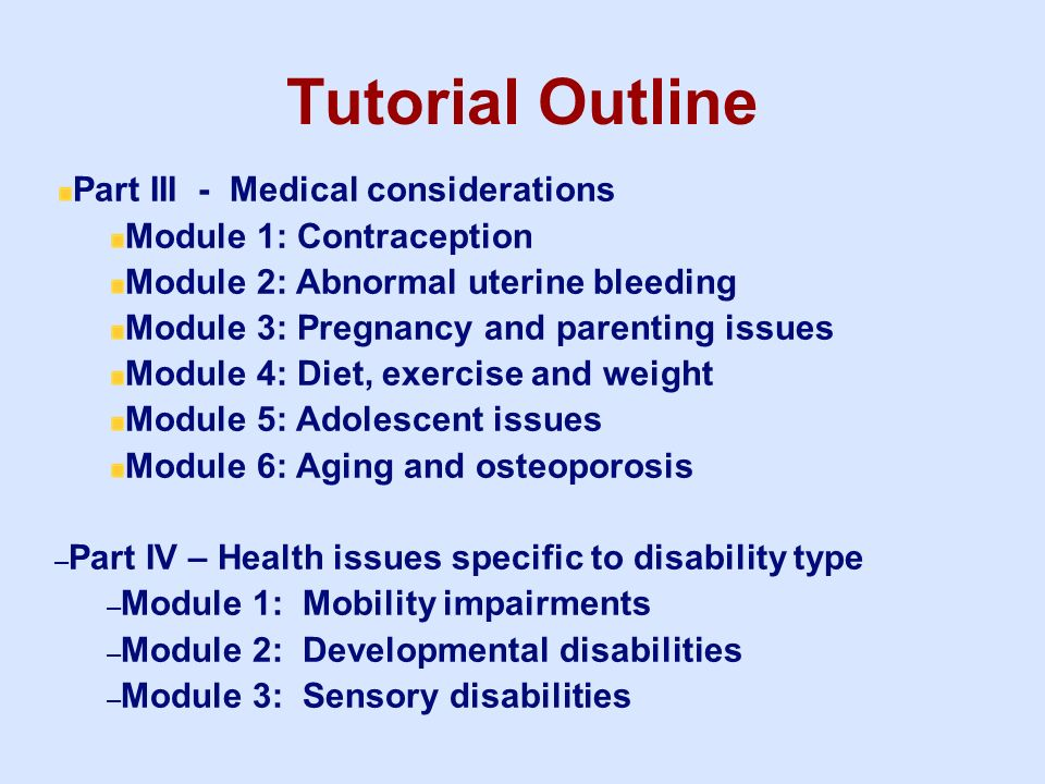 Tutorial Outline Part III - Medical considerations Module 1: Contraception Module 2: Abnormal uterine bleeding Module 3: Pregnancy and parenting issue