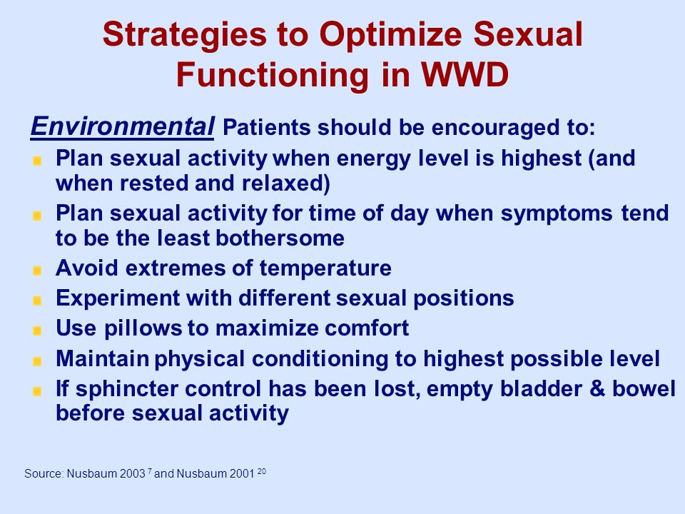 Strategies to Optimize Sexual Functioning in WWD Environmental Patients should be encouraged to: Plan sexual activity when energy level is highest (an