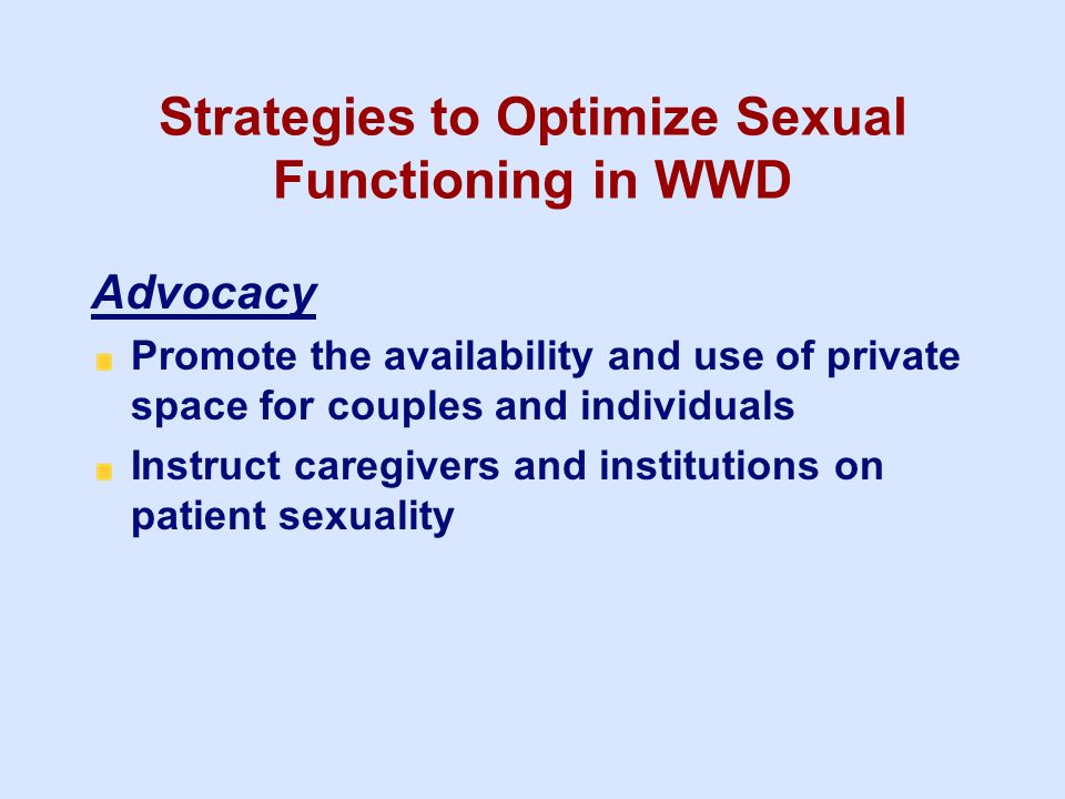 Strategies to Optimize Sexual Functioning in WWD Advocacy Promote the availability and use of private space for couples and individuals Instruct careg