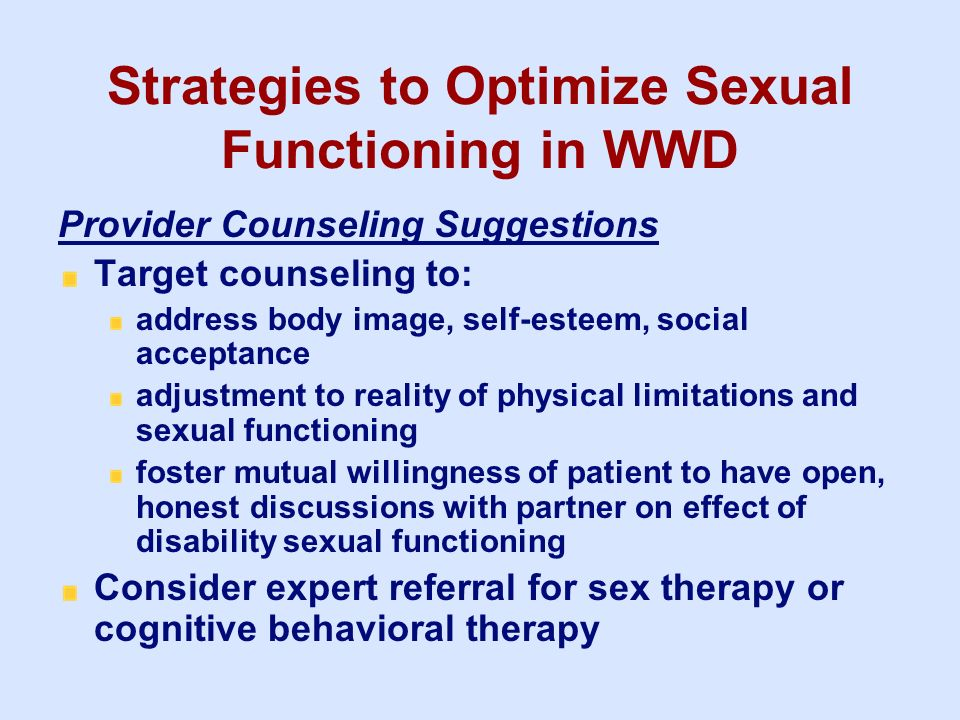 Strategies to Optimize Sexual Functioning in WWD Provider Counseling Suggestions Target counseling to: address body image, self-esteem, social accepta