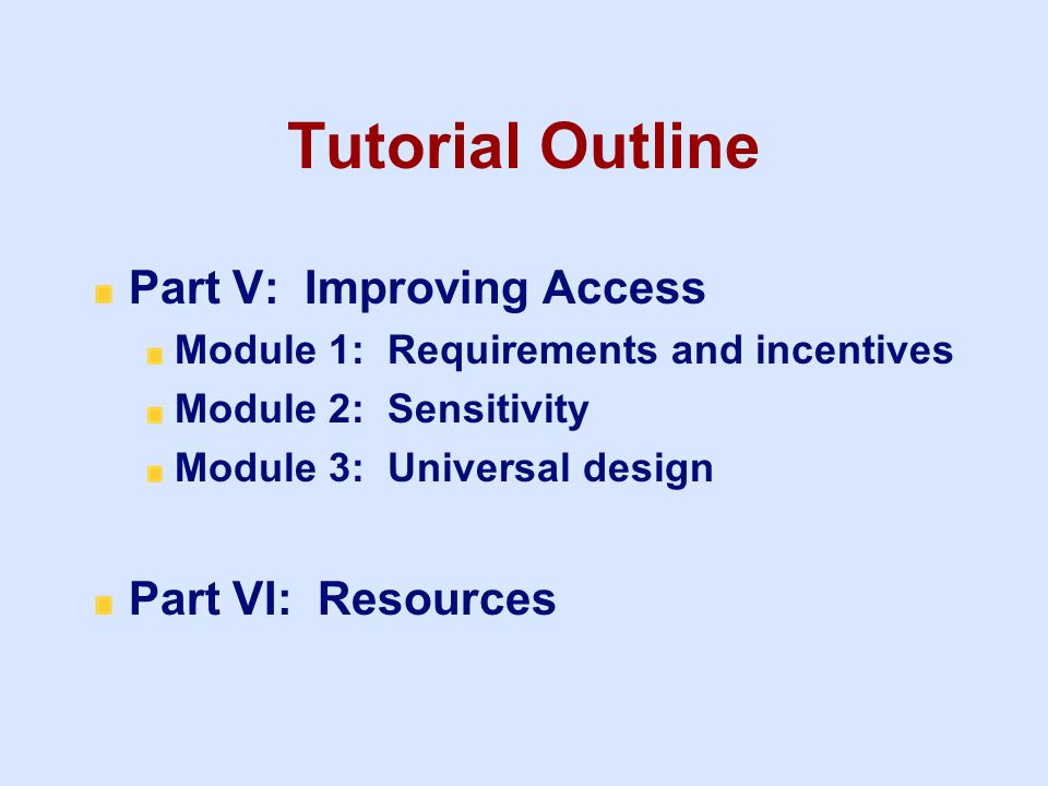 Tutorial Outline Part V: Improving Access Module 1: Requirements and incentives Module 2: Sensitivity Module 3: Universal design Part VI: Resources