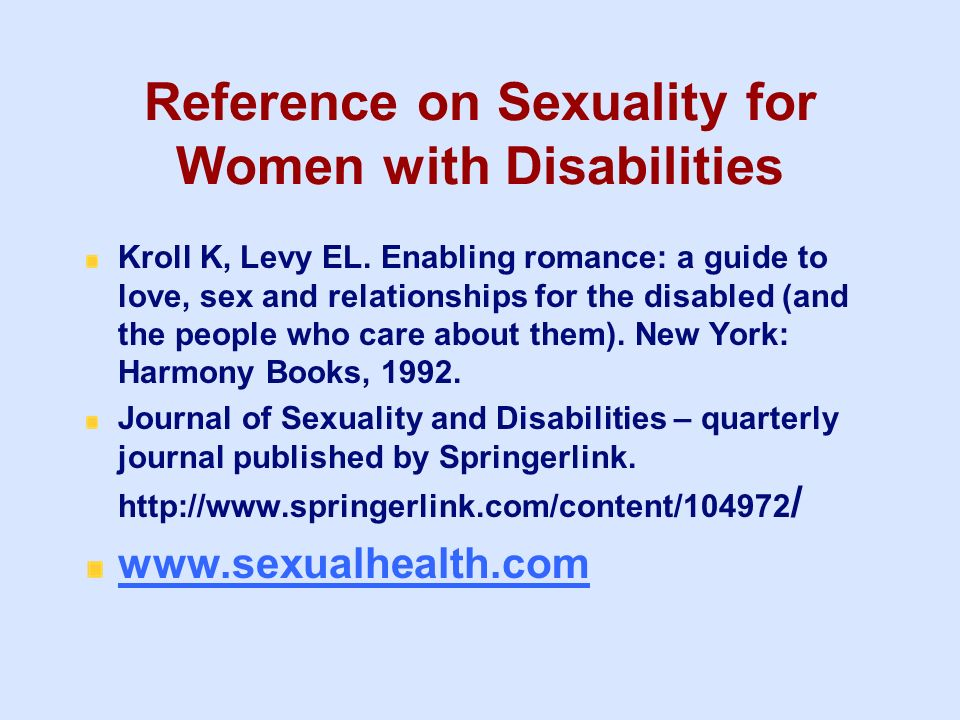 Reference on Sexuality for Women with Disabilities Kroll K, Levy EL. Enabling romance: a guide to love, sex and relationships for the disabled (and th