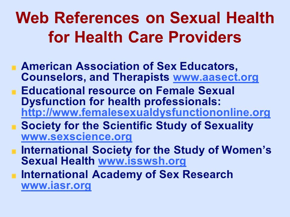 Web References on Sexual Health for Health Care Providers American Association of Sex Educators, Counselors, and Therapists www.aasect.orgwww.aasect.o