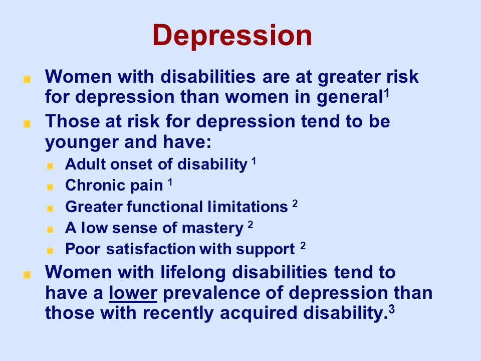 Depression Women with disabilities are at greater risk for depression than women in general 1 Those at risk for depression tend to be younger and have
