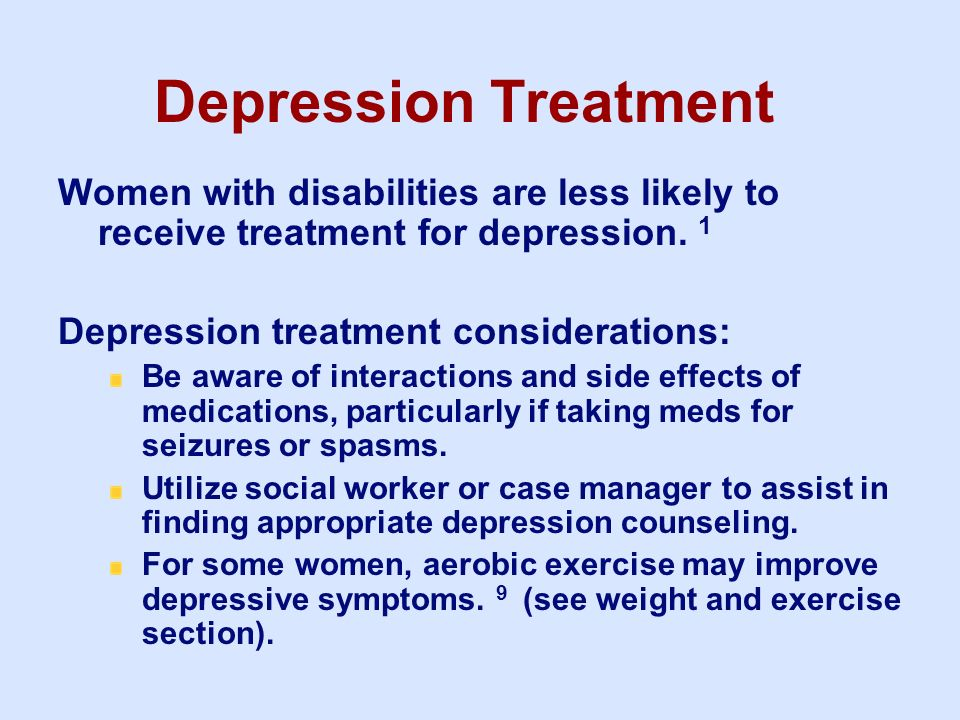 Depression Treatment Women with disabilities are less likely to receive treatment for depression. 1 Depression treatment considerations: Be aware of i