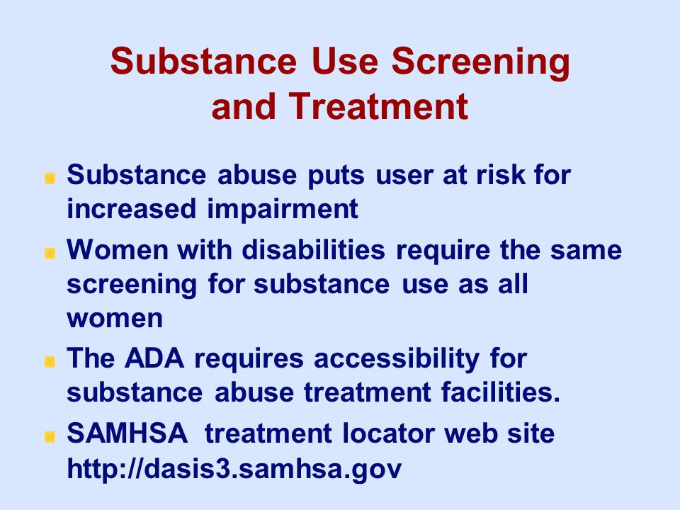 Substance Use Screening and Treatment Substance abuse puts user at risk for increased impairment Women with disabilities require the same screening fo