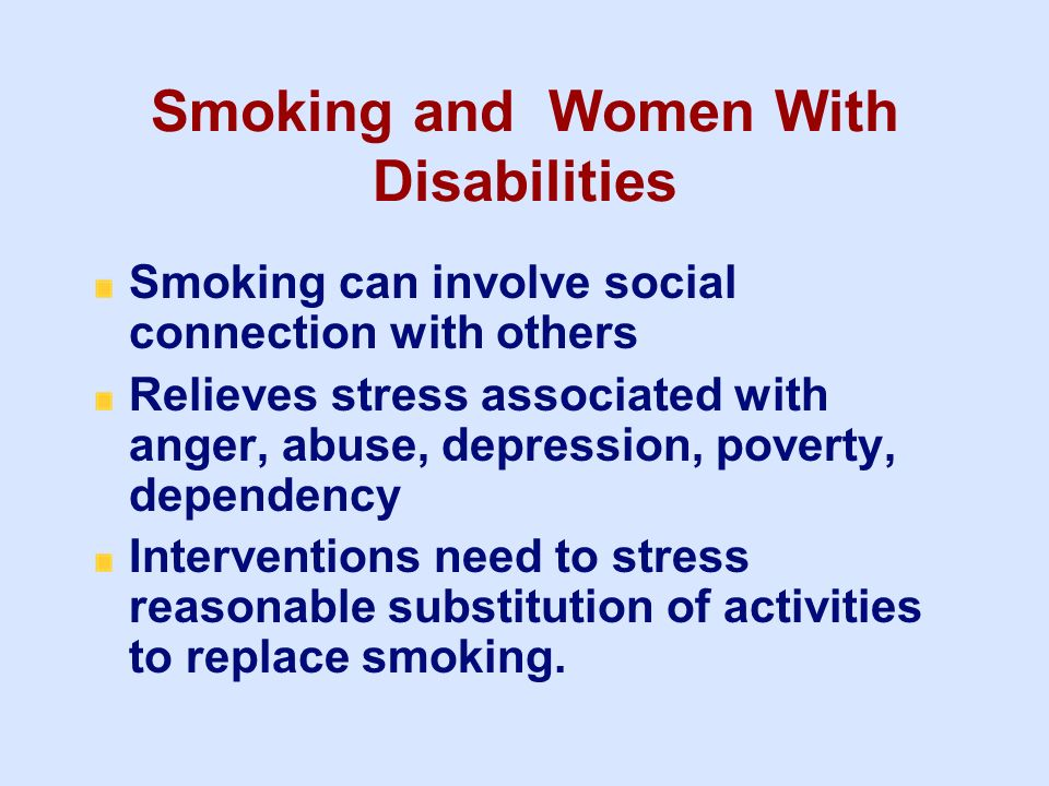 Smoking and Women With Disabilities Smoking can involve social connection with others Relieves stress associated with anger, abuse, depression, povert