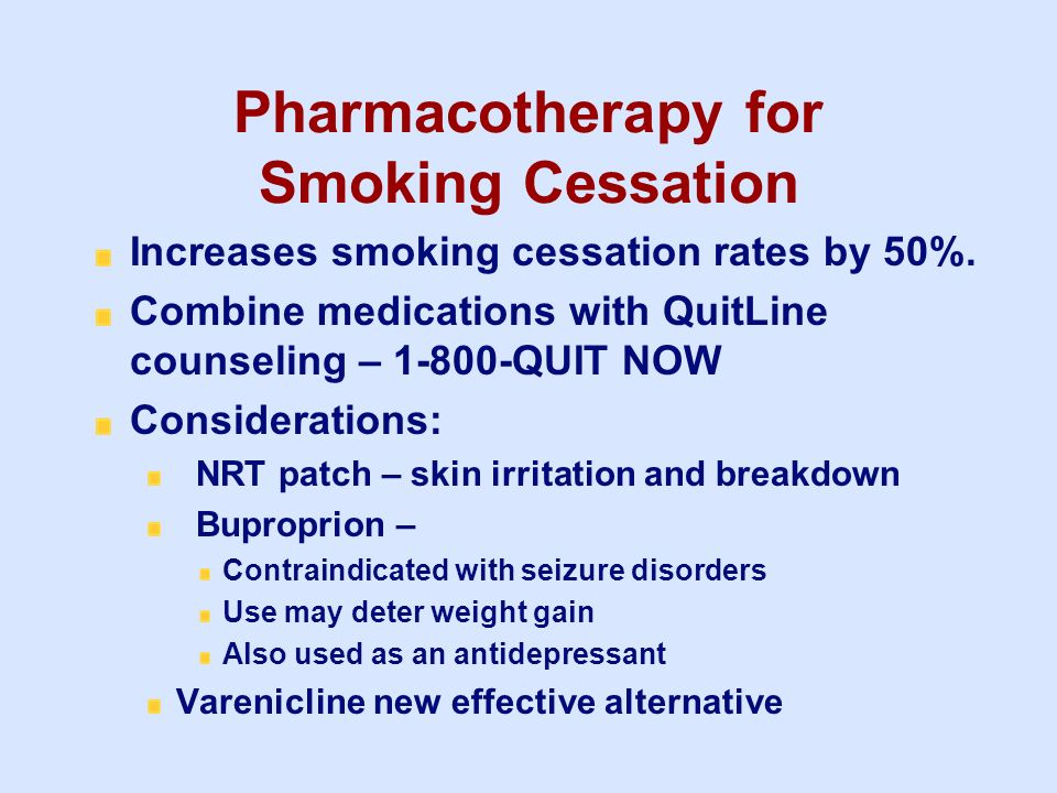 Pharmacotherapy for Smoking Cessation Increases smoking cessation rates by 50%. Combine medications with QuitLine counseling – 1-800-QUIT NOW Consider