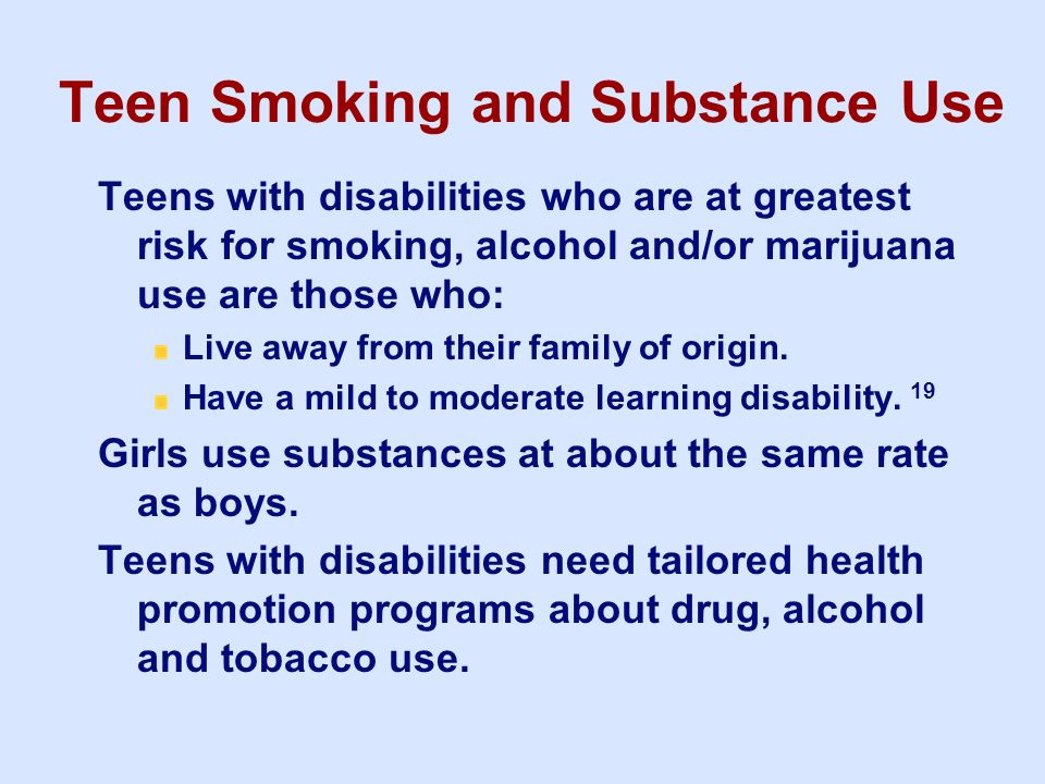 Teen Smoking and Substance Use Teens with disabilities who are at greatest risk for smoking, alcohol and/or marijuana use are those who: Live away fro
