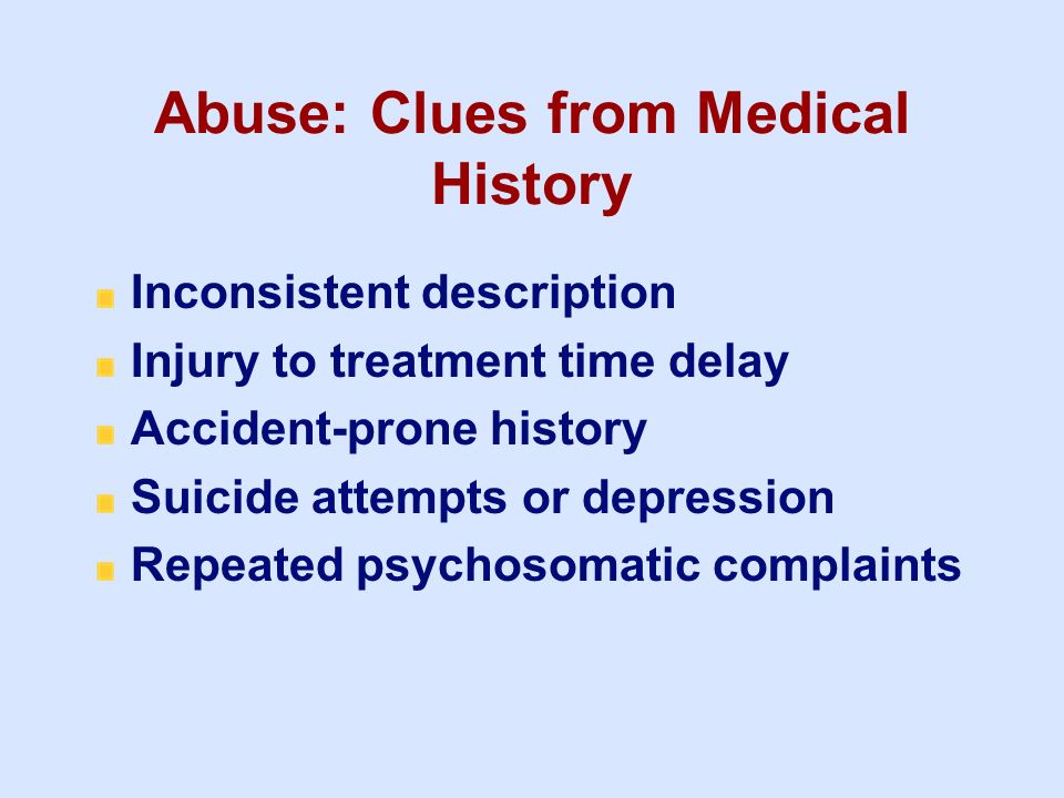 Abuse: Clues from Medical History Inconsistent description Injury to treatment time delay Accident-prone history Suicide attempts or depression Repeat