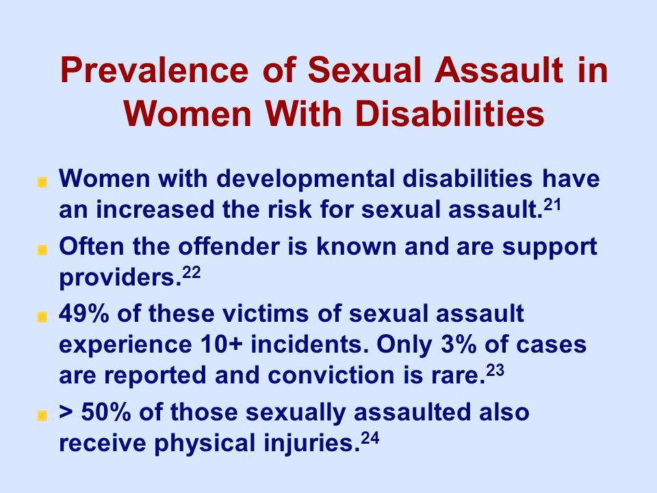 Prevalence of Sexual Assault in Women With Disabilities Women with developmental disabilities have an increased the risk for sexual assault. 21 Often
