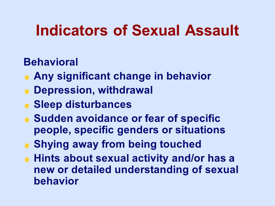Indicators of Sexual Assault Behavioral Any significant change in behavior Depression, withdrawal Sleep disturbances Sudden avoidance or fear of speci