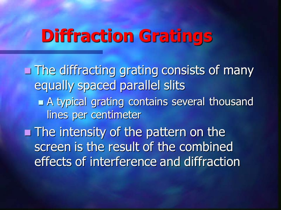 Diffraction Gratings The diffracting grating consists of many equally spaced parallel slits The diffracting grating consists of many equally spaced pa