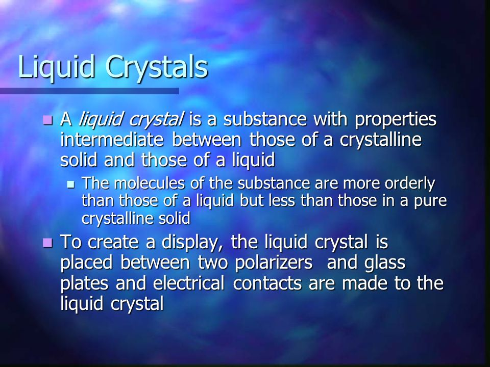 Liquid Crystals A liquid crystal is a substance with properties intermediate between those of a crystalline solid and those of a liquid A liquid cryst