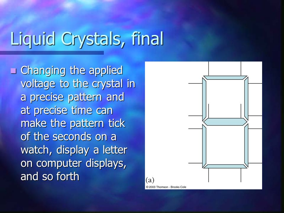 Liquid Crystals, final Changing the applied voltage to the crystal in a precise pattern and at precise time can make the pattern tick of the seconds o