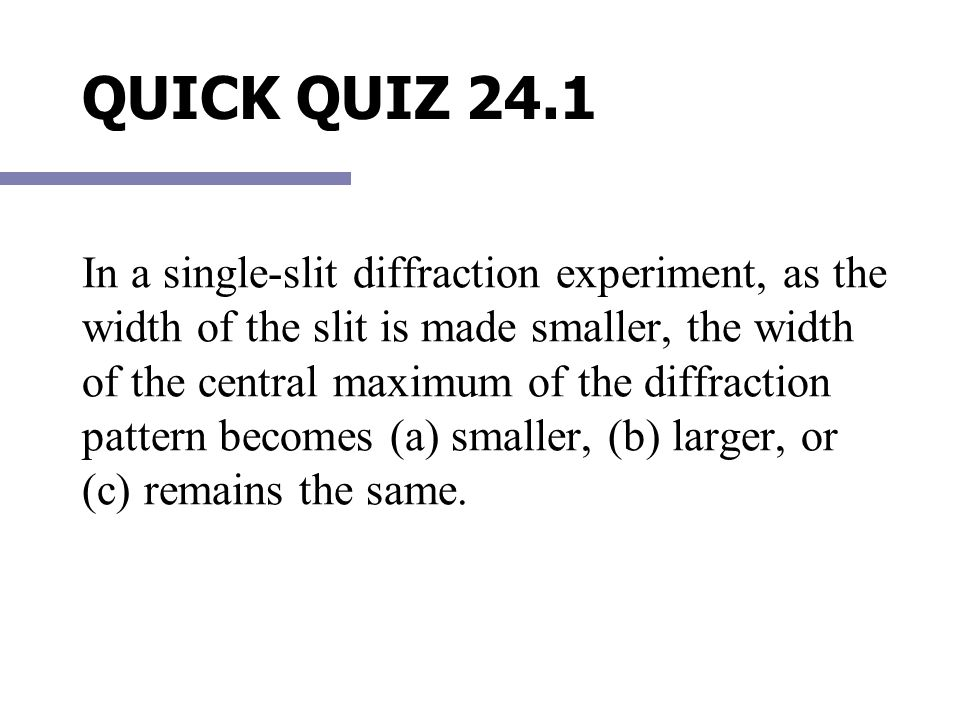 QUICK QUIZ 24.1 In a single-slit diffraction experiment, as the width of the slit is made smaller, the width of the central maximum of the diffraction