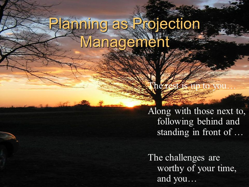 Planning as Projection Management The rest is up to you… Along with those next to, following behind and standing in front of … The challenges are wort