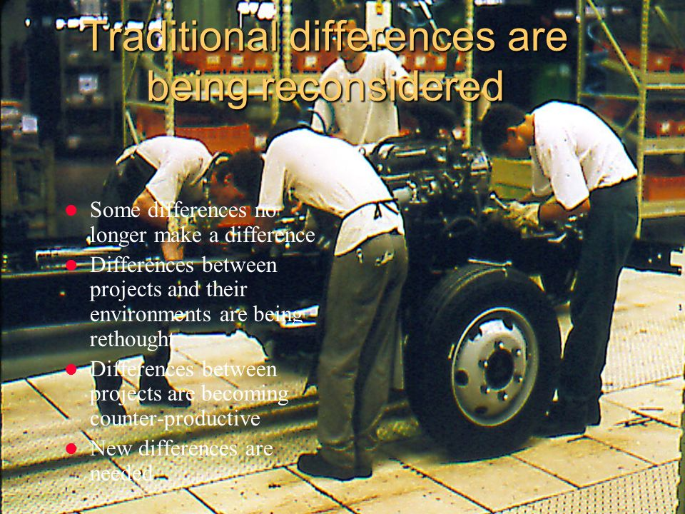 Traditional differences are being reconsidered Some differences no longer make a difference Differences between projects and their environments are be