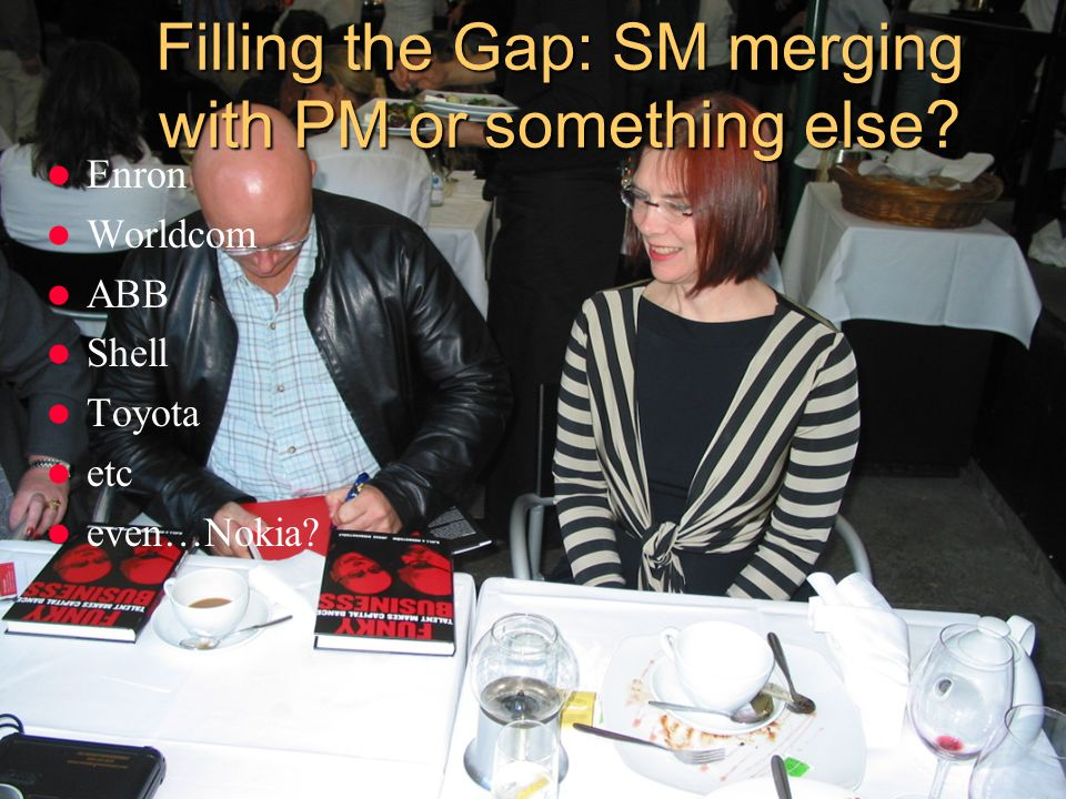 Filling the Gap: SM merging with PM or something else? Enron Worldcom ABB Shell Toyota etc even…Nokia?