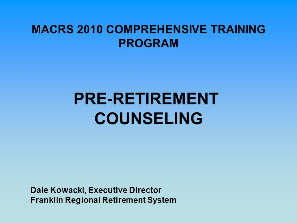 MACRS 2010 COMPREHENSIVE TRAINING PROGRAM PRE-RETIREMENT COUNSELING Dale Kowacki, Executive Director Franklin Regional Retirement System