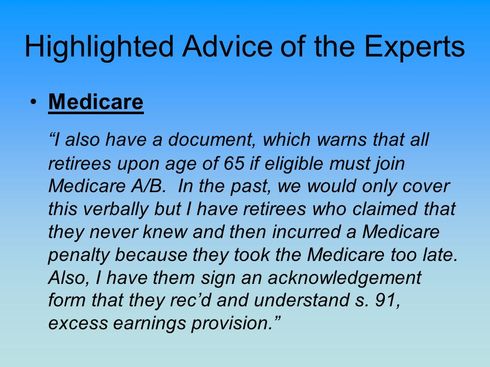 Highlighted Advice of the Experts Medicare I also have a document, which warns that all retirees upon age of 65 if eligible must join Medicare A/B. In