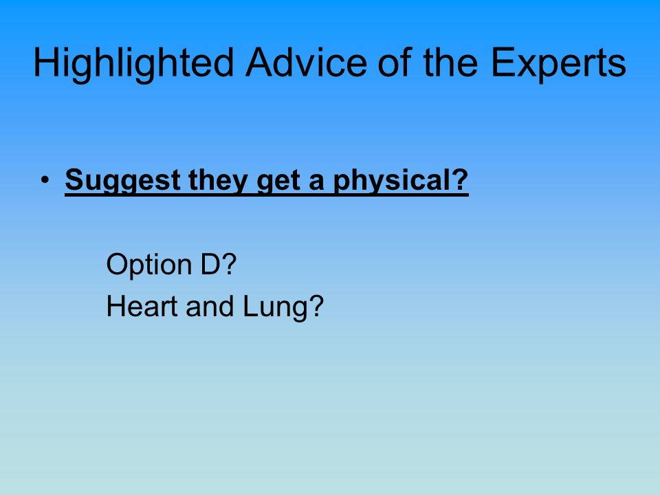 Highlighted Advice of the Experts Suggest they get a physical? Option D? Heart and Lung?