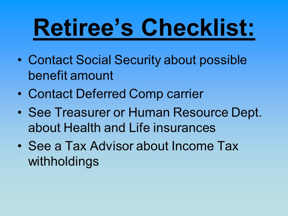 Retirees Checklist: Contact Social Security about possible benefit amount Contact Deferred Comp carrier See Treasurer or Human Resource Dept. about He