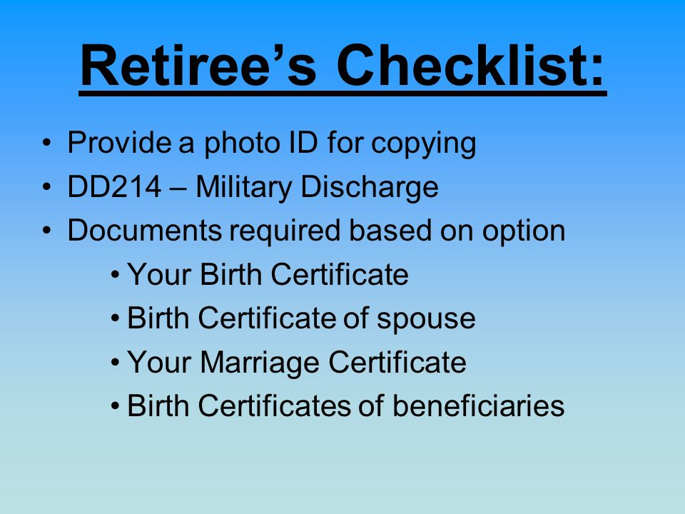 Retirees Checklist: Provide a photo ID for copying DD214 – Military Discharge Documents required based on option Your Birth Certificate Birth Certificate of spouse Your Marriage Certificate Birth Certificates of beneficiaries