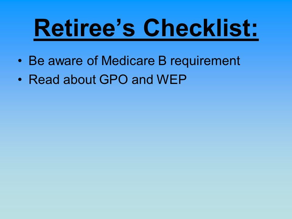 Retirees Checklist: Be aware of Medicare B requirement Read about GPO and WEP