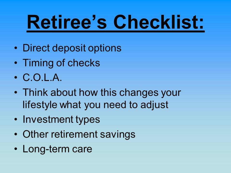 Retirees Checklist: Direct deposit options Timing of checks C.O.L.A. Think about how this changes your lifestyle what you need to adjust Investment ty