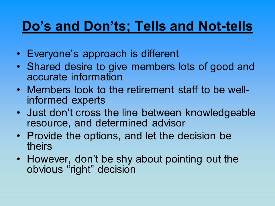 Dos and Donts; Tells and Not-tells Everyones approach is different Shared desire to give members lots of good and accurate information Members look to the retirement staff to be well- informed experts Just dont cross the line between knowledgeable resource, and determined advisor Provide the options, and let the decision be theirs However, dont be shy about pointing out the obvious right decision