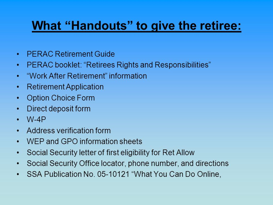 What Handouts to give the retiree: PERAC Retirement Guide PERAC booklet: Retirees Rights and Responsibilities Work After Retirement information Retire