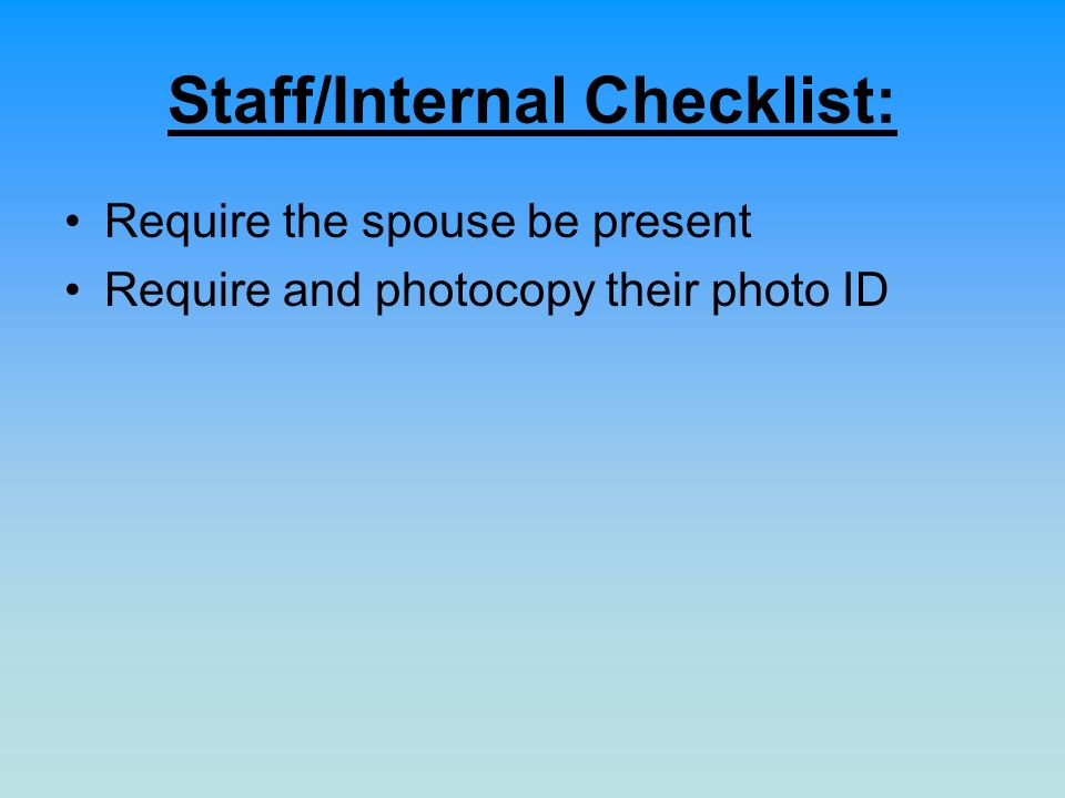 Staff/Internal Checklist: Require the spouse be present Require and photocopy their photo ID