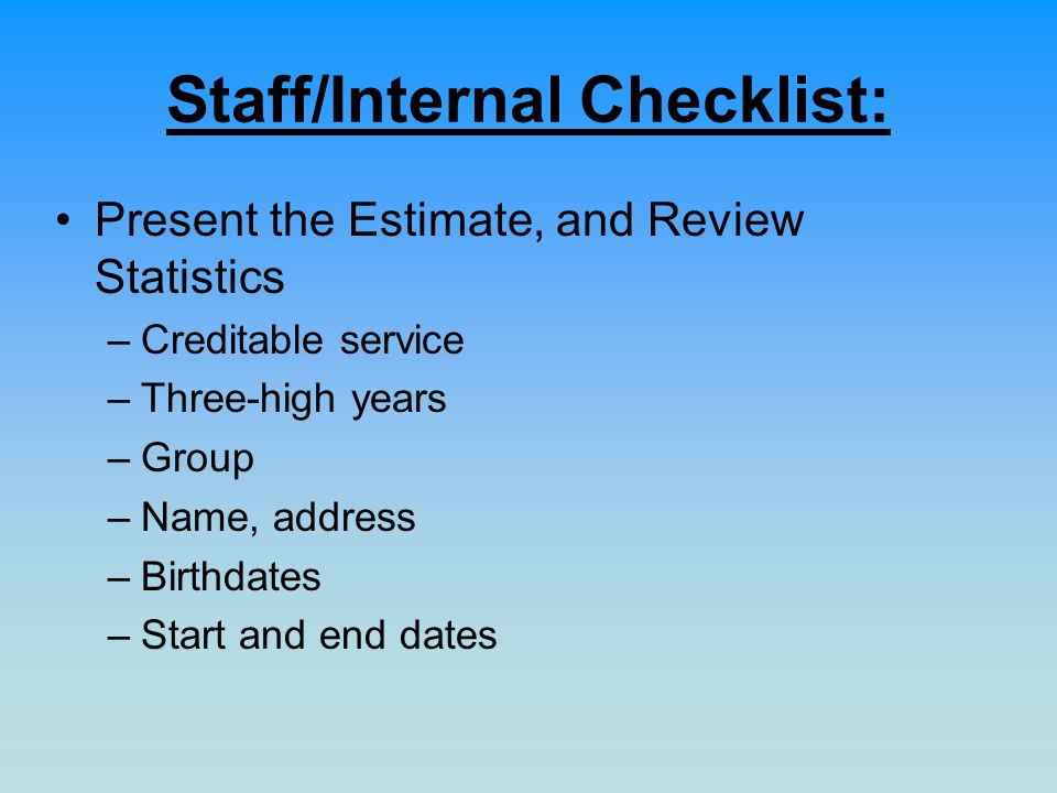 Staff/Internal Checklist: Present the Estimate, and Review Statistics –Creditable service –Three-high years –Group –Name, address –Birthdates –Start and end dates