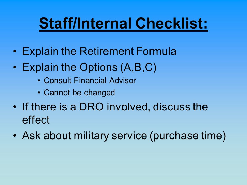 Staff/Internal Checklist: Explain the Retirement Formula Explain the Options (A,B,C) Consult Financial Advisor Cannot be changed If there is a DRO involved, discuss the effect Ask about military service (purchase time)