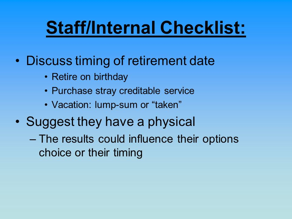Staff/Internal Checklist: Discuss timing of retirement date Retire on birthday Purchase stray creditable service Vacation: lump-sum or taken Suggest they have a physical –The results could influence their options choice or their timing