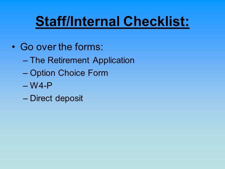Staff/Internal Checklist: Go over the forms: –The Retirement Application –Option Choice Form –W4-P –Direct deposit