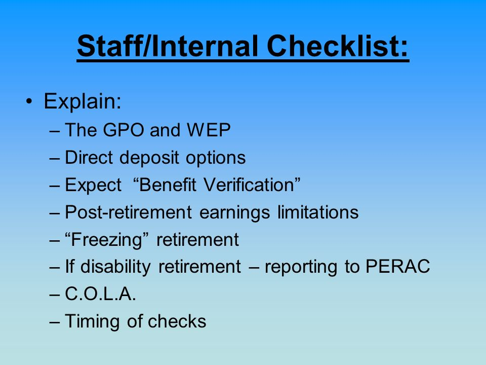 Staff/Internal Checklist: Explain: –The GPO and WEP –Direct deposit options –Expect Benefit Verification –Post-retirement earnings limitations –Freezi