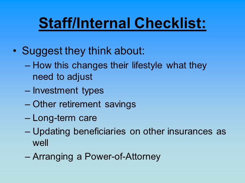 Staff/Internal Checklist: Suggest they think about: –How this changes their lifestyle what they need to adjust –Investment types –Other retirement sav