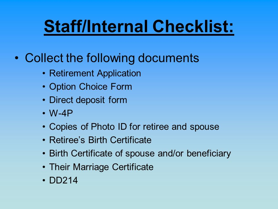 Staff/Internal Checklist: Collect the following documents Retirement Application Option Choice Form Direct deposit form W-4P Copies of Photo ID for re