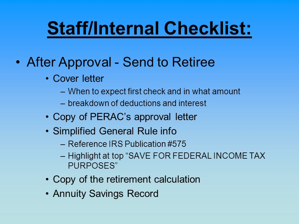 Staff/Internal Checklist: After Approval - Send to Retiree Cover letter –When to expect first check and in what amount –breakdown of deductions and in