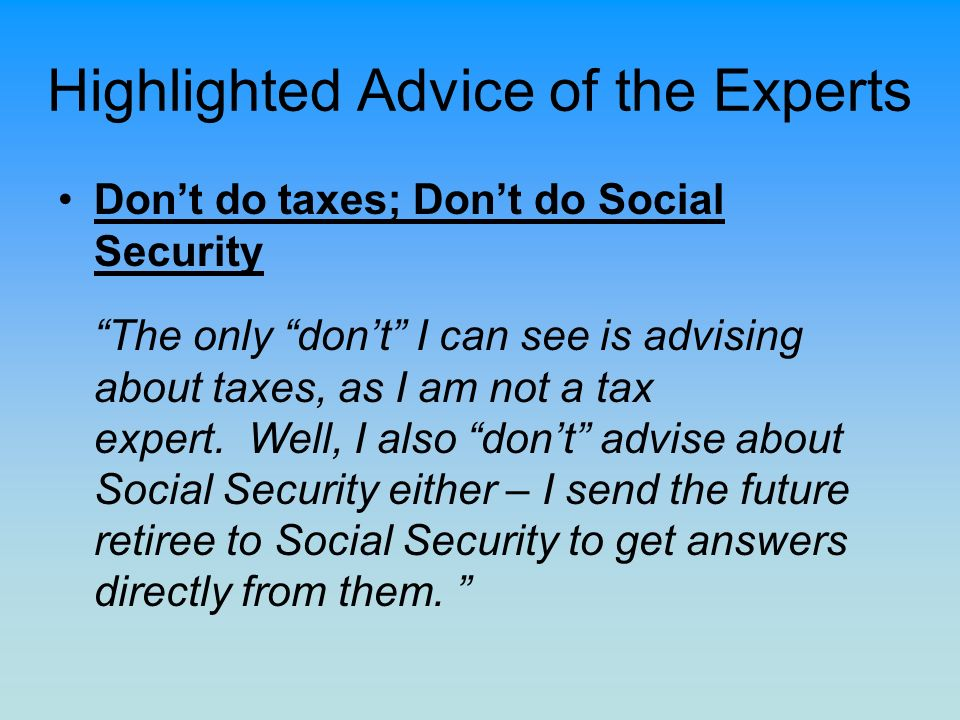 Highlighted Advice of the Experts Dont do taxes; Dont do Social Security The only dont I can see is advising about taxes, as I am not a tax expert. We