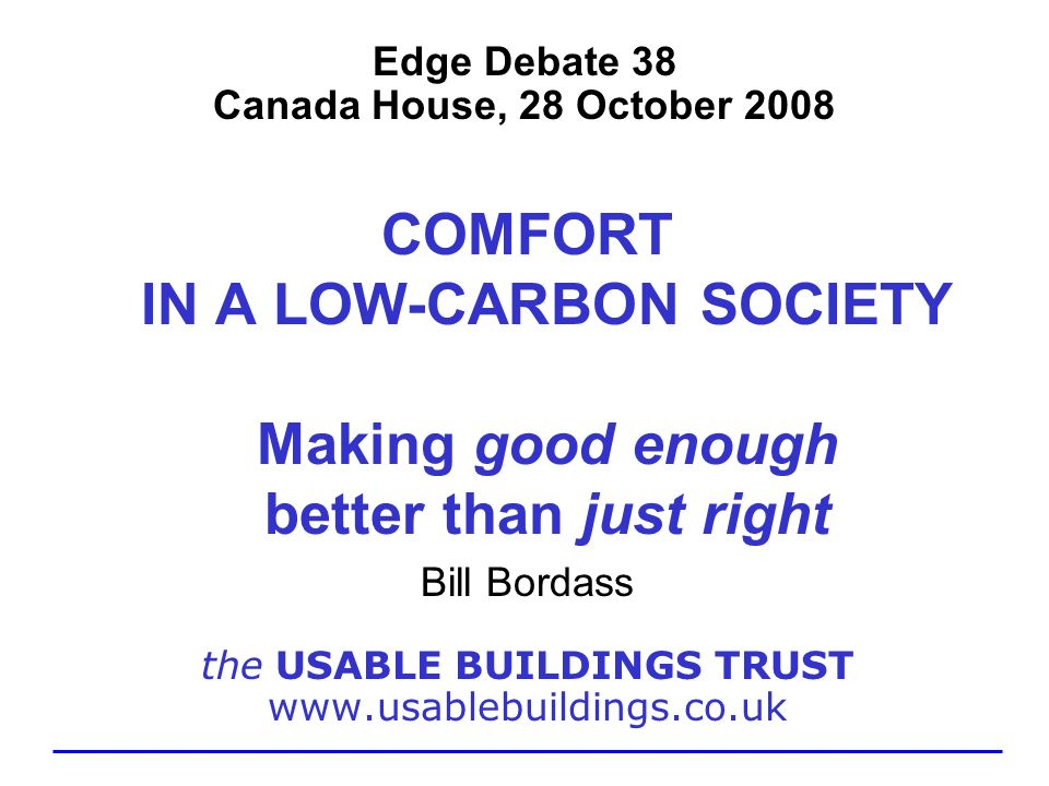 Edge Debate 38 Canada House, 28 October 2008 COMFORT IN A LOW-CARBON SOCIETY Making good enough better than just right Bill Bordass the USABLE BUILDIN