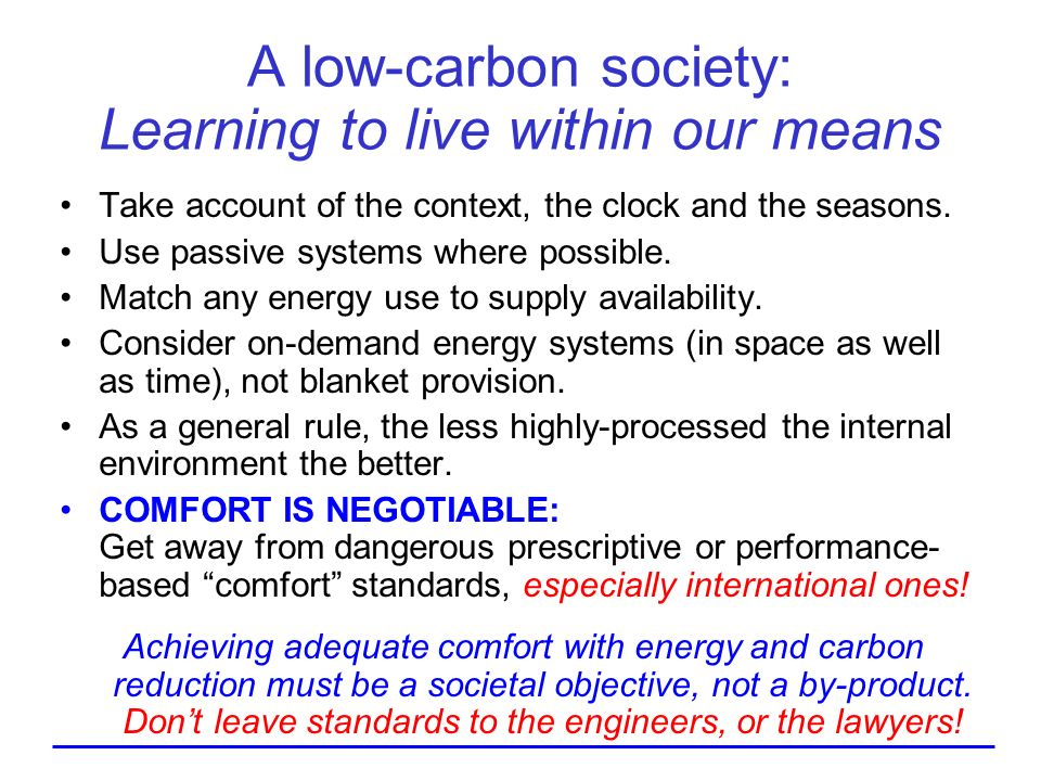 A low-carbon society: Learning to live within our means Take account of the context, the clock and the seasons. Use passive systems where possible. Ma