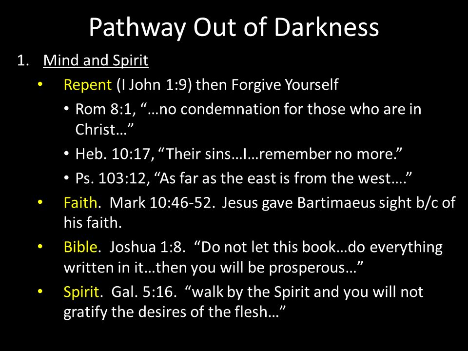 Pathway Out of Darkness 1.Mind and Spirit Repent (I John 1:9) then Forgive Yourself Rom 8:1, …no condemnation for those who are in Christ… Heb. 10:17,
