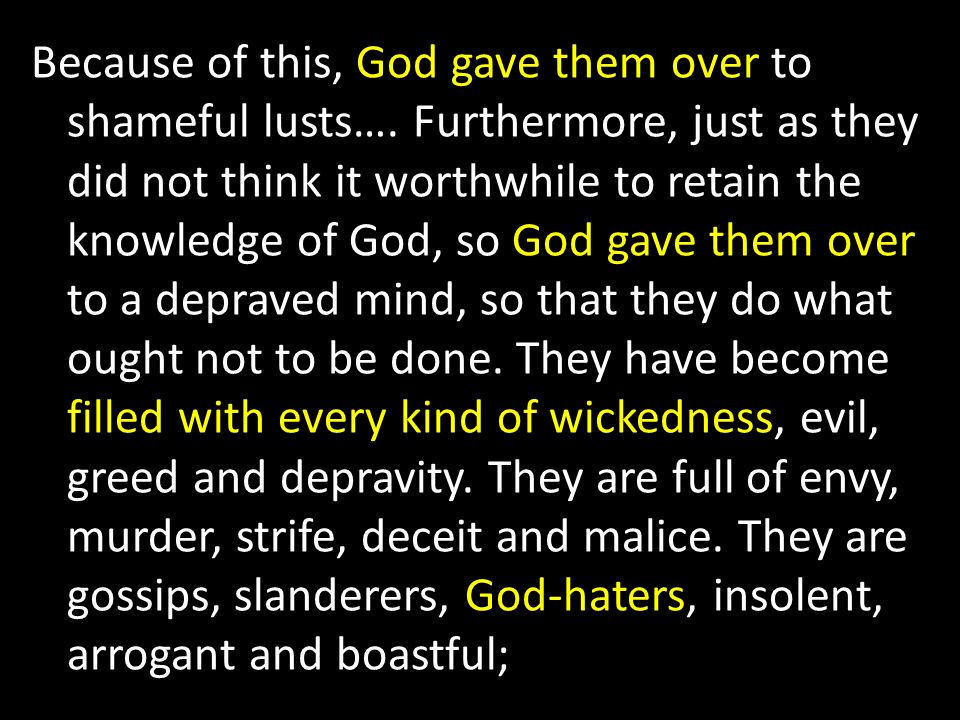 Because of this, God gave them over to shameful lusts…. Furthermore, just as they did not think it worthwhile to retain the knowledge of God, so God g