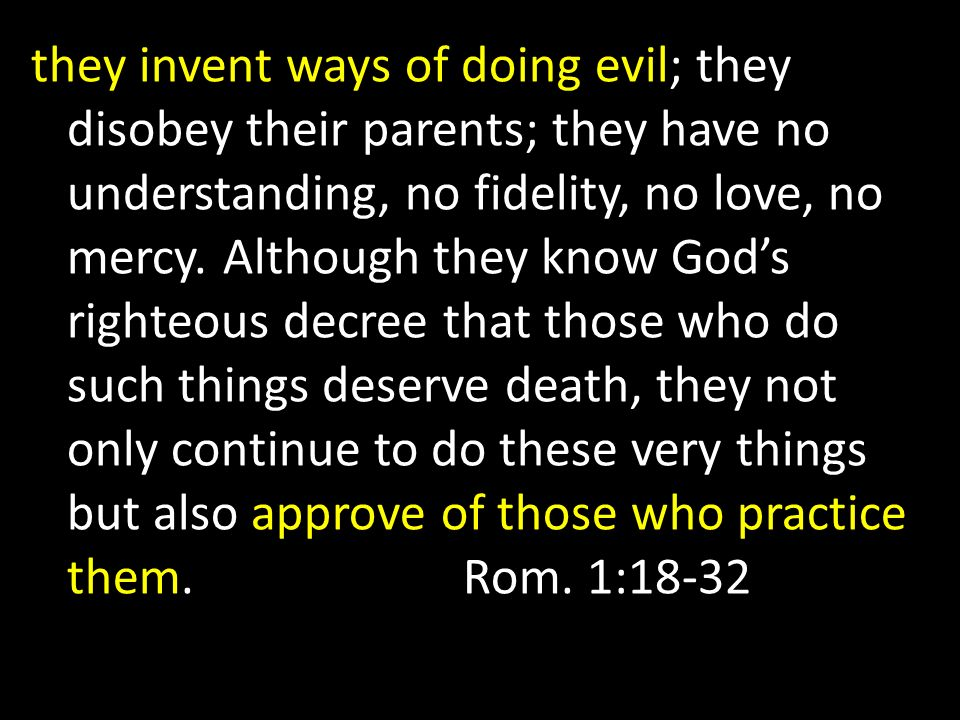 they invent ways of doing evil; they disobey their parents; they have no understanding, no fidelity, no love, no mercy. Although they know Gods righte